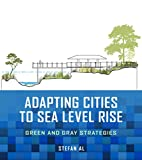 """Stefan Al, """"Adapting Cities to Sea Level Rise: Green and Gray Strategies"""" (Island Press, 2018)"""