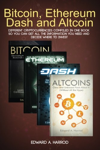 Bitcoin, Ethereum, Dash and Altcoin: Different Cryptocurrencies Compiled In One Book so You Can Get All the Information You Need and Decide Where To Invest (Best All In One Mutual Fund)