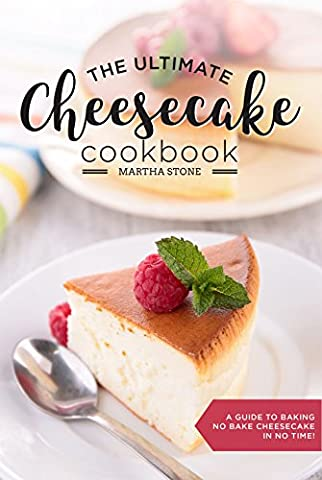 The Ultimate Cheesecake Cookbook: A Guide to Baking No Bake Cheesecake in No Time - Over 25 Delicious Cheesecake Factory Recipes You Can't Resist