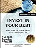 Invest in Your Debt: How To Achieve Financial Freedom By First Eliminating Your Debt