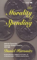 The Morality of Spending: Attitudes Toward the Consumer Society in America 1875-1940