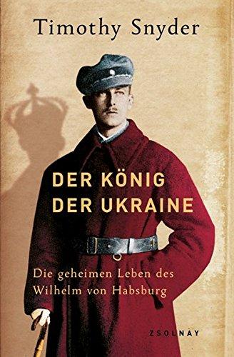 Der König der Ukraine: Die geheimen Leben des Wilhelm von Habsburg