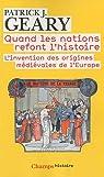 Quand les nations refont l'histoire : L'invention des origines médiévales de l'Europe par Geary