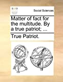 Matter of Fact for the Multitude by a True Patriot;, True Patriot., 1140689835