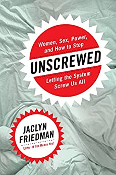 Unscrewed: Women, Sex, Power, and How to Stop Letting the System Screw Us All by [Friedman, Jaclyn]