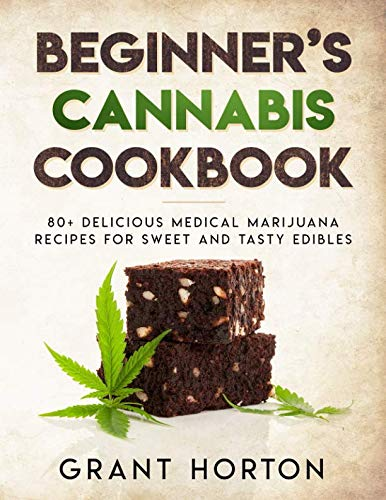 Beginner's Cannabis Cookbook:: 80+ Delicious Medical Marijuana recipes for Sweet and Tasty Edibles