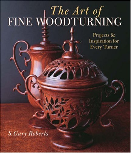 The Art of Fine Woodturning: Projects & Inspiration for Every Turner