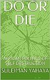 DO OR DIE: AFRICAN POLITICS OF SELF DESTRUCTION