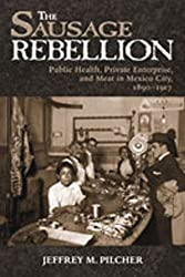 The Sausage Rebellion: Public Health, Private Enterprise, and Meat in Mexico City, 1890-1917