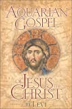 The Aquarian Gospel of Jesus the Christ: The Philosophic and Practical Basis of the Religion of the Aquarian Age of the World
