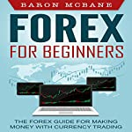 Forex: for Beginners: The Forex Guide for Making Money with Currency Trading | Baron McBane
