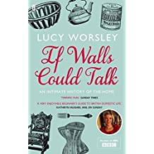 If Walls Could Talk: An intimate history of the home by Lucy Worsley (2012-01-05)