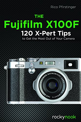 The Fujifilm X100F: 120 X-Pert Tips to Get the Most Out of