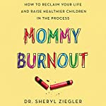 Mommy Burnout: How to Reclaim Your Life and Raise Healthier Children in the Process | Sheryl G. Ziegler