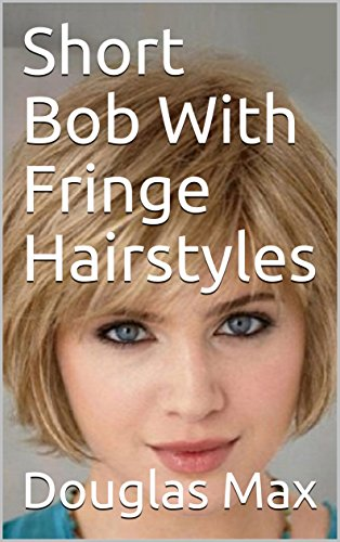 Short Bob With Fringe Hairstyles Kindle Edition By Douglas Max