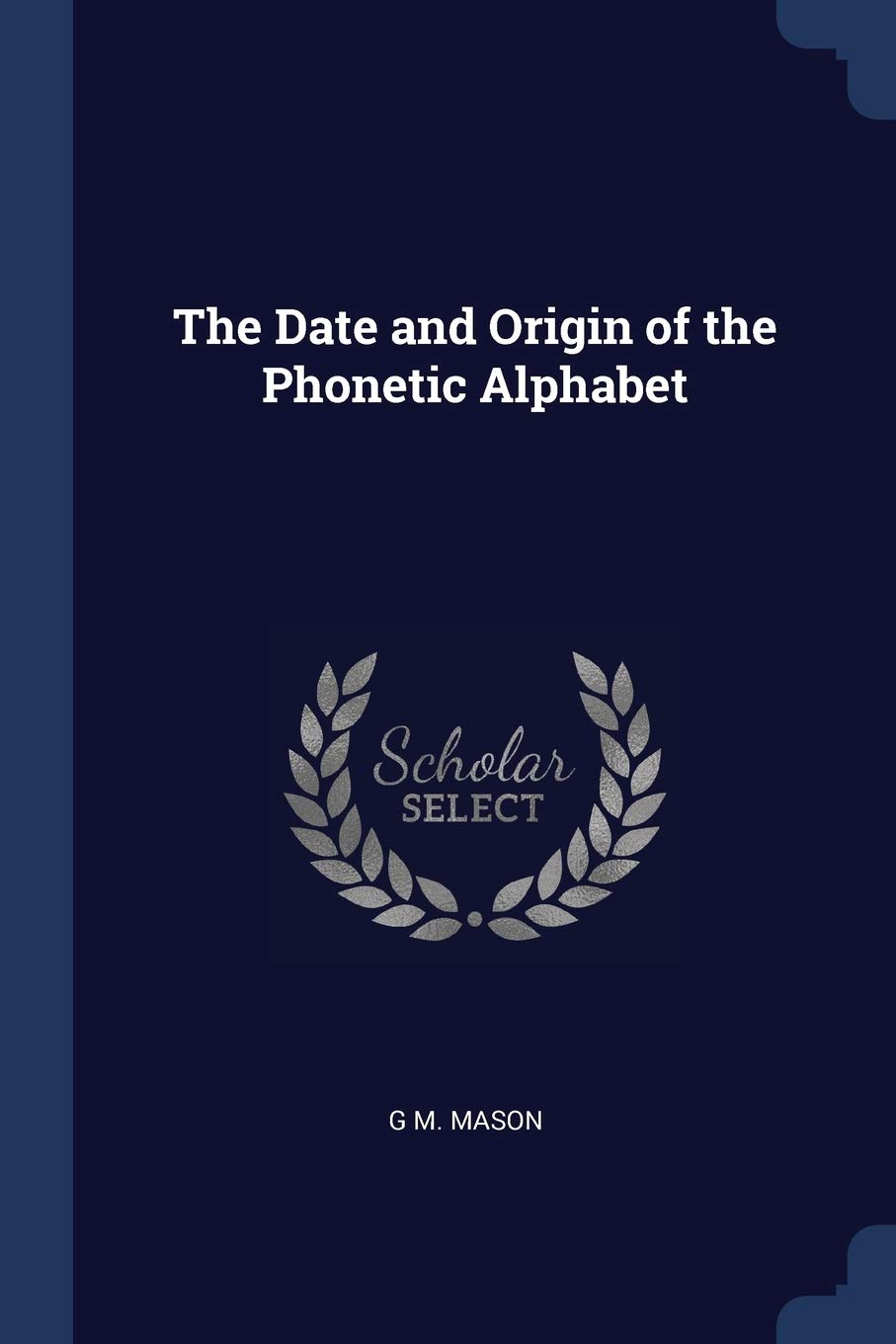 The Date And Origin Of The Phonetic Alphabet Mason G M 9781376632613 Amazon Com Books