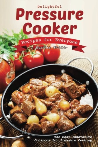 Delightful Pressure Cooker Recipes for Everyone: The Most Innovative Cookbook for Pressure Cooking
