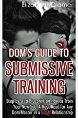Dom's Guide To Submissive Training: Step-by-step Blueprint On How To Train Your New Sub. A Must Read For Any Dom/Master In A BDSM Relationship (Men's Guide to BDSM) (Volume 1) Paperback