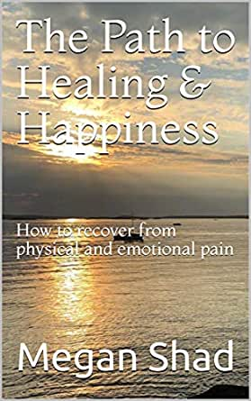 The Path to Healing & Happiness: How to recover from physical and emotional pain (English Edition) eBook: Shad, Megan: Amazon.es: Tienda Kindle