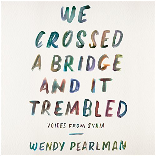 We Crossed a Bridge and It Trembled: Voices from Syria by HarperAudio