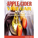 APPLE CIDER VINEGAR: Remarkable Ways to Lose Weight, Enhance Your Skin Tone, Boost Your Immune System, and Carry Out Regular Cleaning, Using Easy-to-Make Apple Cider Vinegar Remedies