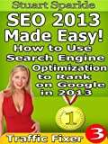 SEO 2013 Made Easy! How to Use Search Engine Optimization to Rank on Google in 2013 (Traffic Fixer)