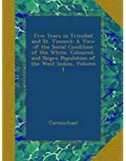 Five Years in Trinidad and St. Vincent: A View of the Social Condition of the White, Coloured, and Negro Population of the West Indies, Volume 1