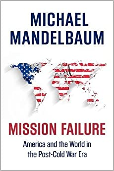 Book Mission Failure: America and the World in the Post-Cold War Era