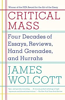 Critical Mass: Four Decades of Essays, Reviews, Hand Grenades, and Hurrahs by [Wolcott, James]
