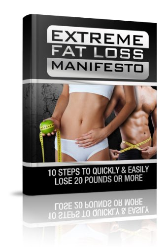 Extreme Fat loss Manifesto: 10 Steps To Quickly & Easily Lose 20 Pounds Or More