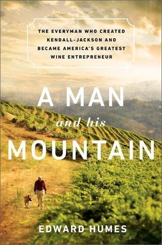A Man and his Mountain: The Everyman who Created Kendall-Jackson and Became America's Greatest Wine Entrepreneur by Edward Humes