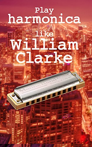 Play harmonica like William Clarke: harmonica tabs of harmonica solo's by the blues legend William ()