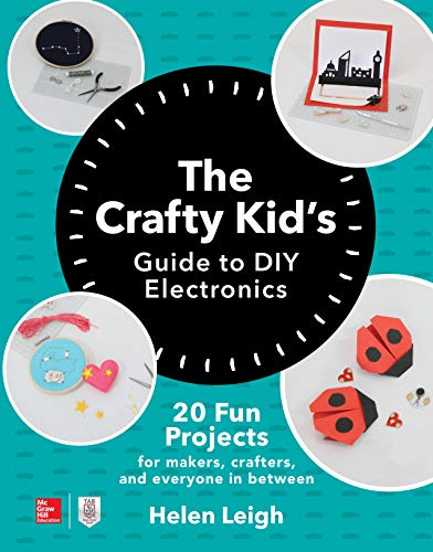 The Crafty Kids Guide to DIY Electronics: 20 Fun Projects for Makers, Crafters, and Everyone in Between ()