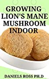 GROWING LION'S MANE MUSHROOM INDOOR: Simple and Advanced Techniques for Growing Lion's Mane Mushrooms at Home