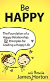 Be Happy: The Foundation of a Happy Relationship - 12 Principles for Leading a Happy Life