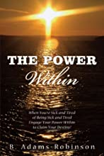 The Power Within: When You're Sick And Tired Of Being Sick And Tired Engage Your Power Within To Claim Your Destiny!