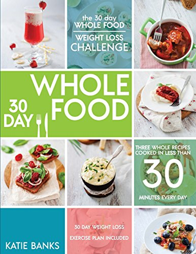 The 30 Day Whole Food Weight Loss Challenge: 30 Day Whole Food: Three Whole Recipes Cooked in Less Than 30 Minutes Every Day: 30 Day Weight Loss ... Whole Food Challenge, Whole Foods, Whole Fo) by Katie Banks