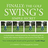 FINALLY: The Golf Swing´s Simple Secret: A revolutionary method proved for the weekend golfer to significantly improve distance and accuracy from day one