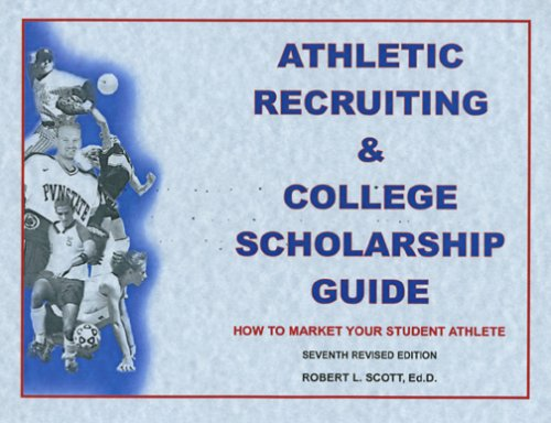 Athletic Recruiting & College Scholarship Guide: How to Market Your Student Athlete, Seventh Revised Edition
