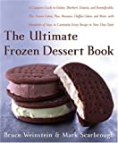 The Ultimate Frozen Dessert Book : A Complete Guide to Gelato, Sherbert, Granita, and Semmifreddo, Plus Frozen Cakes, Pies, Mousses, Chiffon Cakes, and ... of Ways to Customize Every Recipe to Your