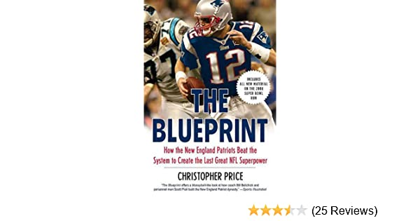 The blueprint how the new england patriots beat the system to the blueprint how the new england patriots beat the system to create the last great nfl superpower christopher price amazon books malvernweather Gallery