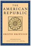 The American Republic (Orestes A. Brownson: Works in Political Philosophy)