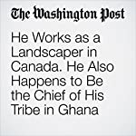 He Works as a Landscaper in Canada. He Also Happens to Be the Chief of His Tribe in Ghana | Colby Itkowitz