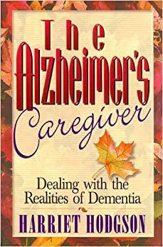 The Alzheimers Caregiver: Dealing with the Realities of Dementia