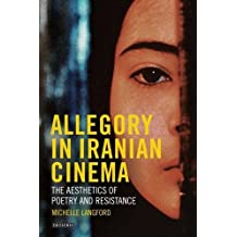 Allegory in Iranian Cinema: The Aesthetics of Poetry and Resistance (International Library of the Moving Image)
