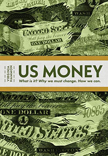Us Money: What Is It? Why We Must Change. How We Can.