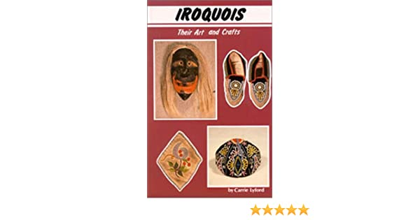 Iroquois Their Art And Crafts Carrie Lyford 9780888391353 Amazon