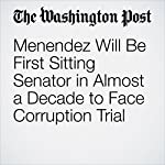 Menendez Will Be First Sitting Senator in Almost a Decade to Face Corruption Trial | Devlin Barrett