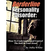 Borderline Personality Disorder: How To Understand And Control The Hell In Your Head