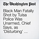 Black Man Fatally Shot by Tulsa Police Was Unarmed, Chief Says, as 'Disturbing' Video Is Released | Peter Holley,Wesley Lowery,Derek Hawkins